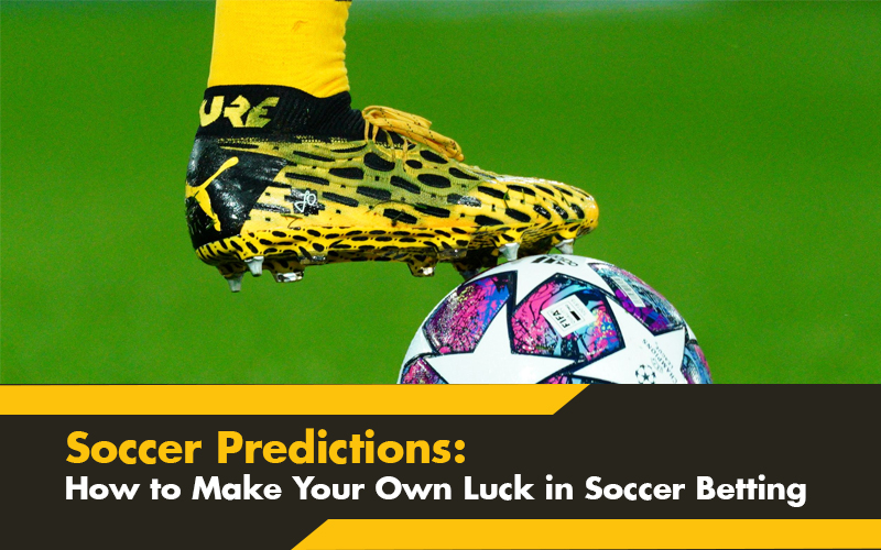 Soccer Predictions: How to Make Your Own Luck in Soccer Betting